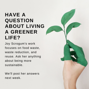 Have a question about living a greener life? Joy Scrogum's work focuses on food waste, waste reduction, and reuse. Ask her anything about being more sustainable. We'll post her answers next week.